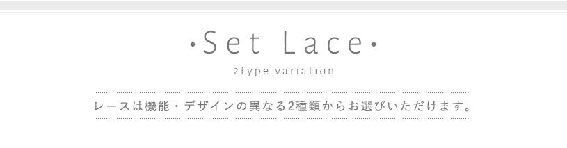 Set lace レースは機能・デザインの異なる2種類からお選びいただけます。