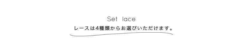 Set lace レースは4種類からお選びいただけます。